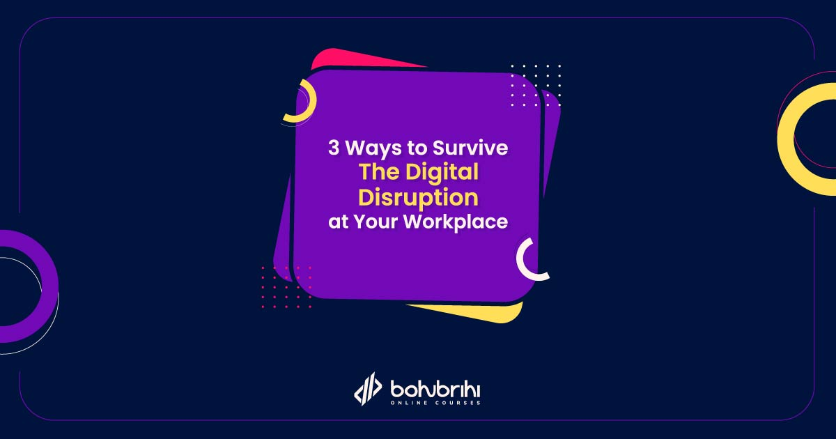 3 Ways to Survive the Digital Disruption At Your Workplace