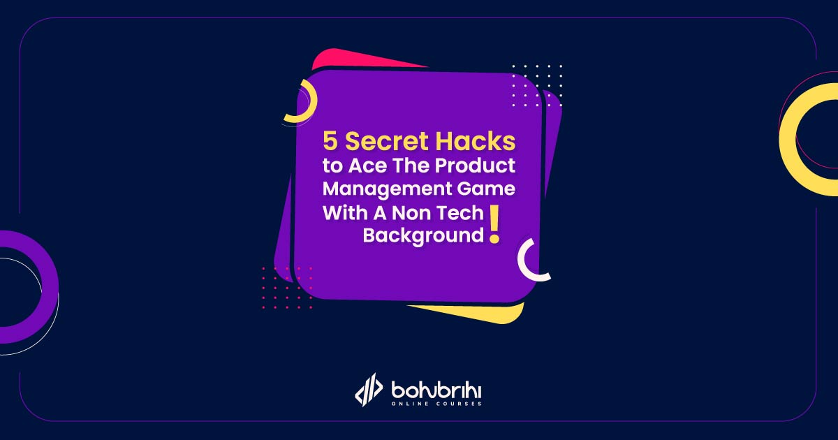 5 Secret Hacks To Ace The Product Management Game with A Non Tech Background!