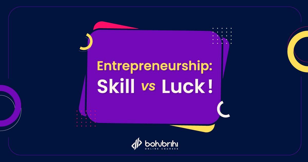 Entrepreneurship: Skill vs Luck !